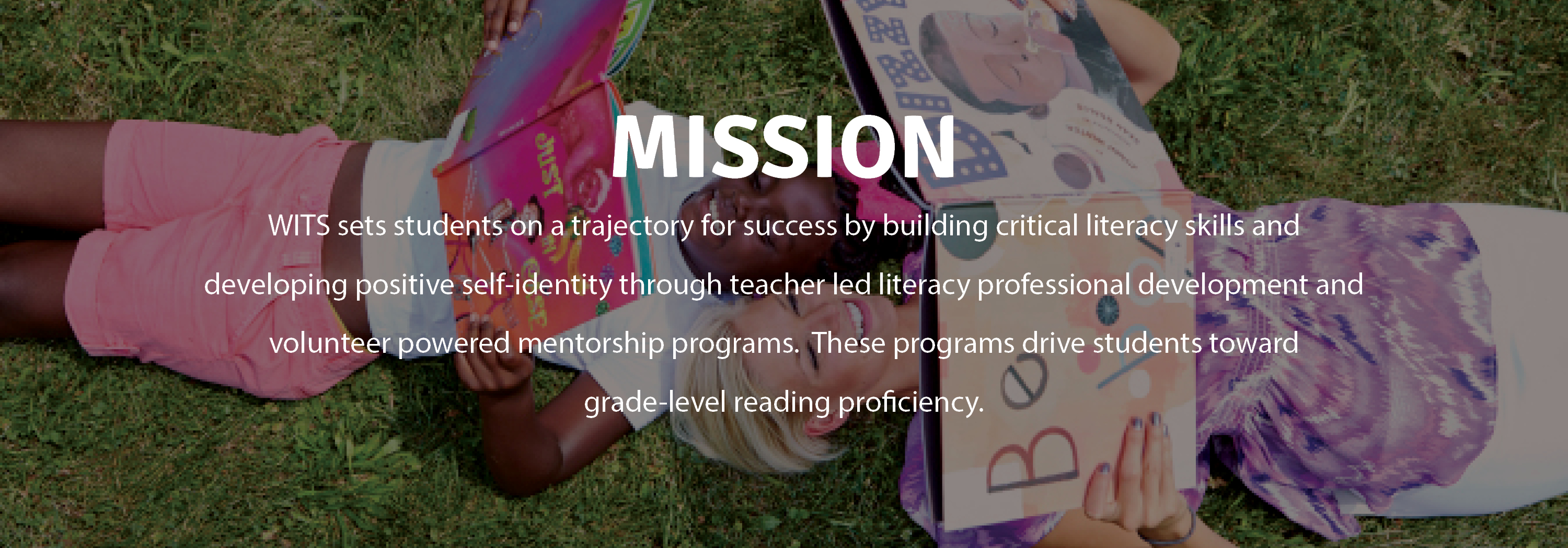 WITS sets students on a trajectory for success by building critical literacy skills and developing positive self-identity through teacher led literacy professional development and volunteer powered mentorship programs.  These programs drive students toward grade-level reading proficiency.